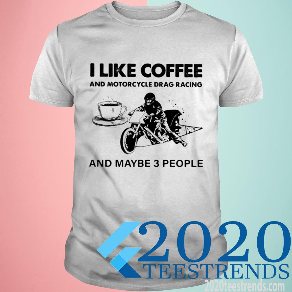 Official I Like Coffee And Motocycle Drag Racing And Maybe 3 People Shirt