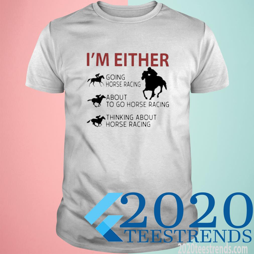 I'm Either Going Horse Racing About To Go Horse Racing Thinking About Horse Racing Shirt