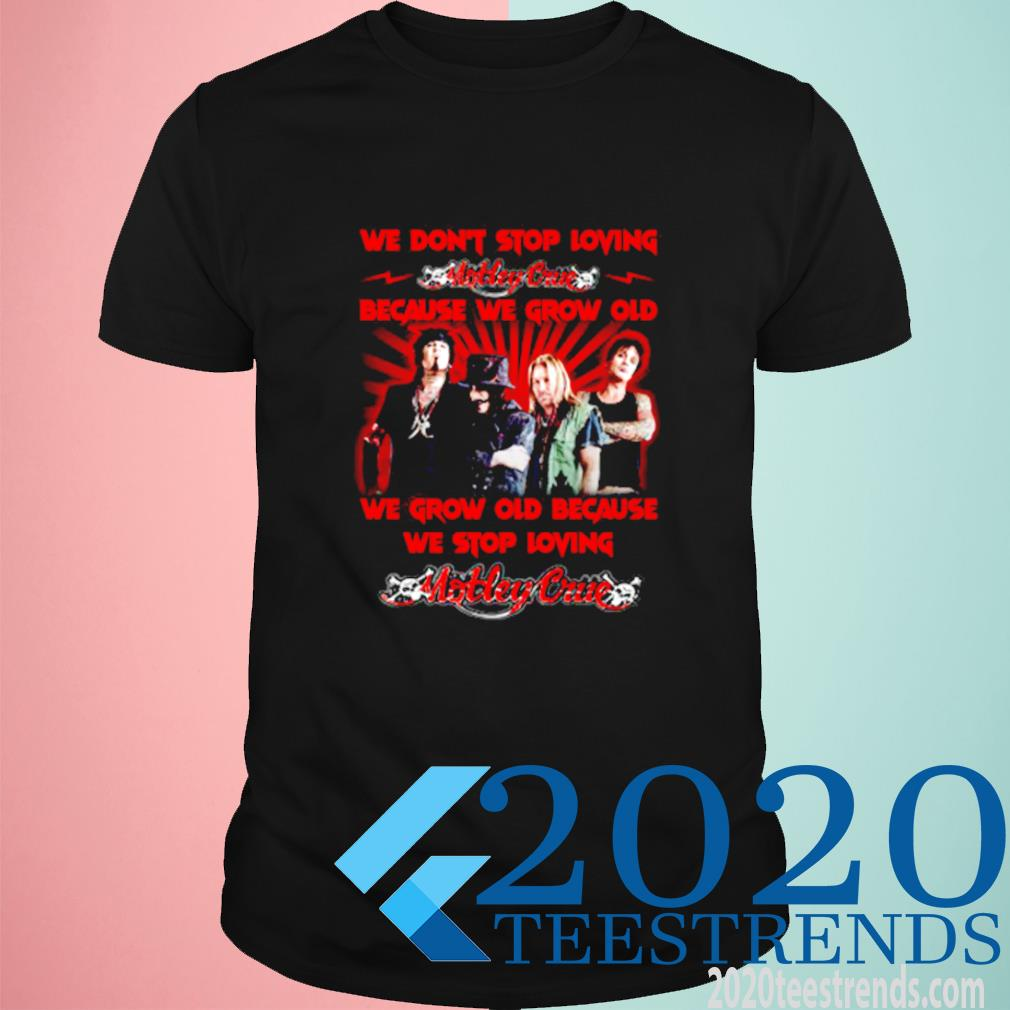 We Do'nt Stop Loving Motley Crue Because We Grow Old We Grow Old Shirt