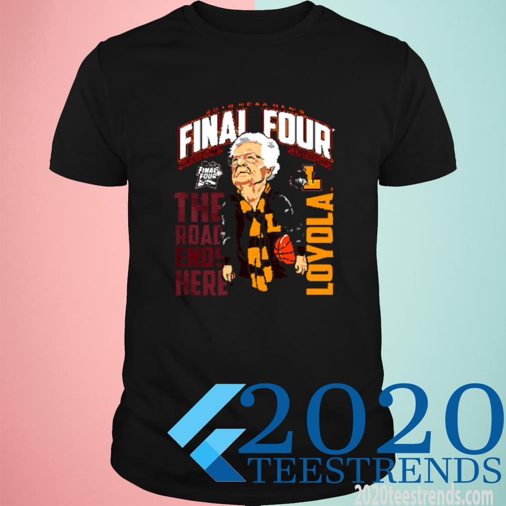 2018 Ncaa Men's Final Four The Road Ends Here Loyola Basketball Sister Jean Shirt