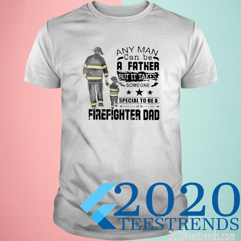 Any Man Can Be A Father But It Takes Someone Special To Be A Firefighter Dad Shirt