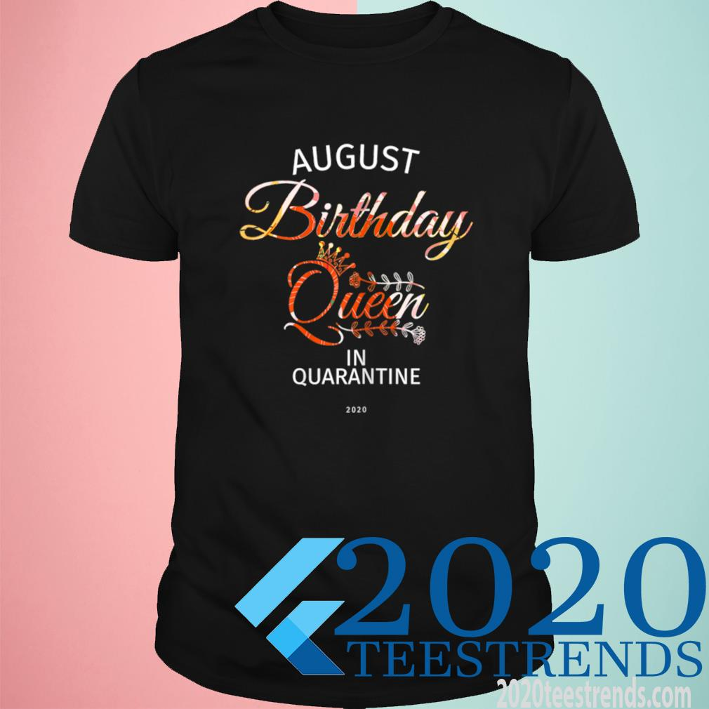August Birthday Queen Quarantine Cute Birthday Gift 2021 Shirt