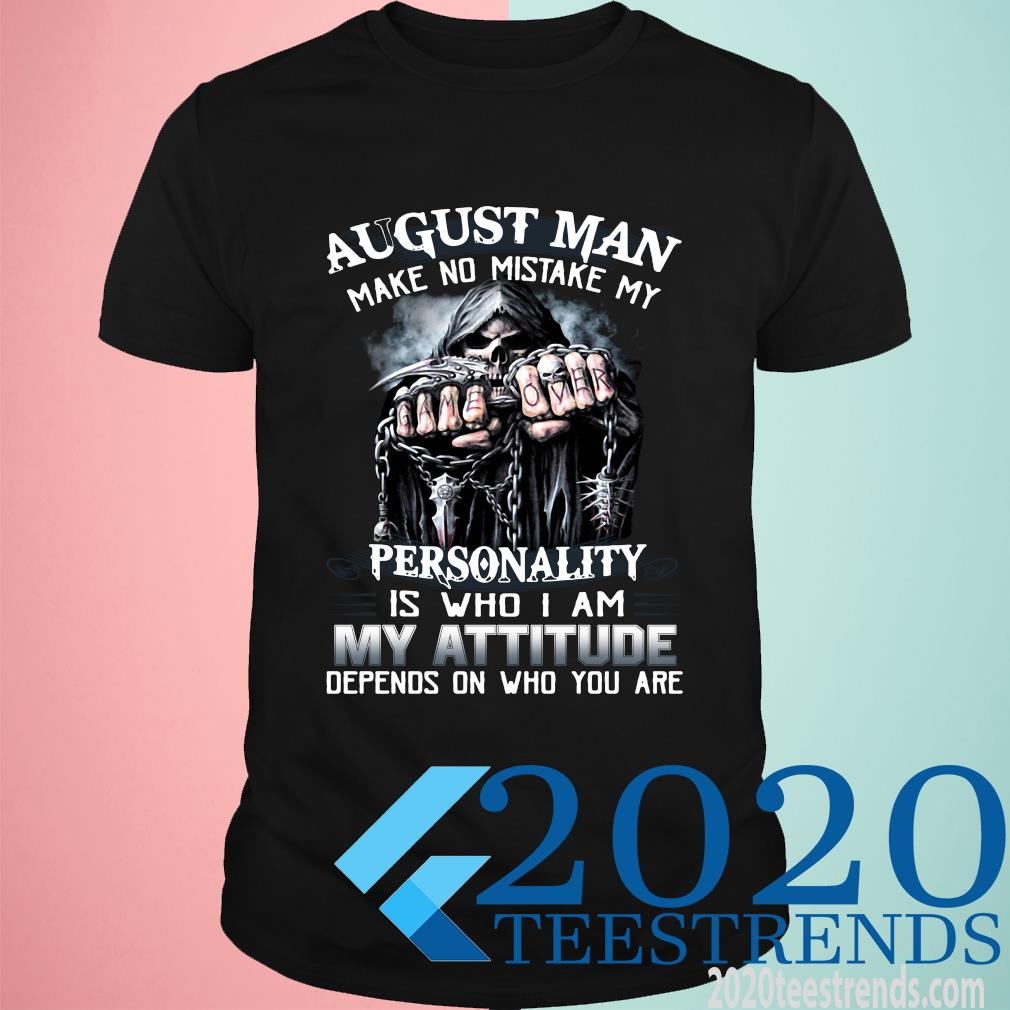 August Man Make No Mistake My Personality Is Who I Am My Attitude Depends On Who You Are Funny Shirt
