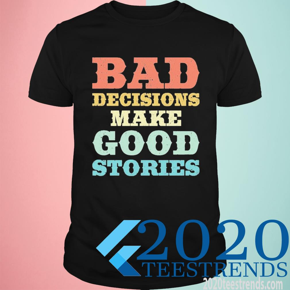 Bad Decisions Make Good Stories Shirt