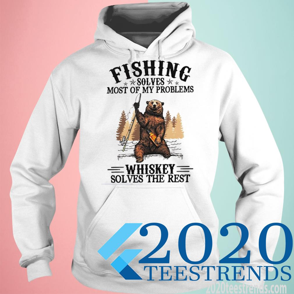 Bear Fishing Solves Most Of My Problems Whiskey Solves The Rest Shirt hoodie