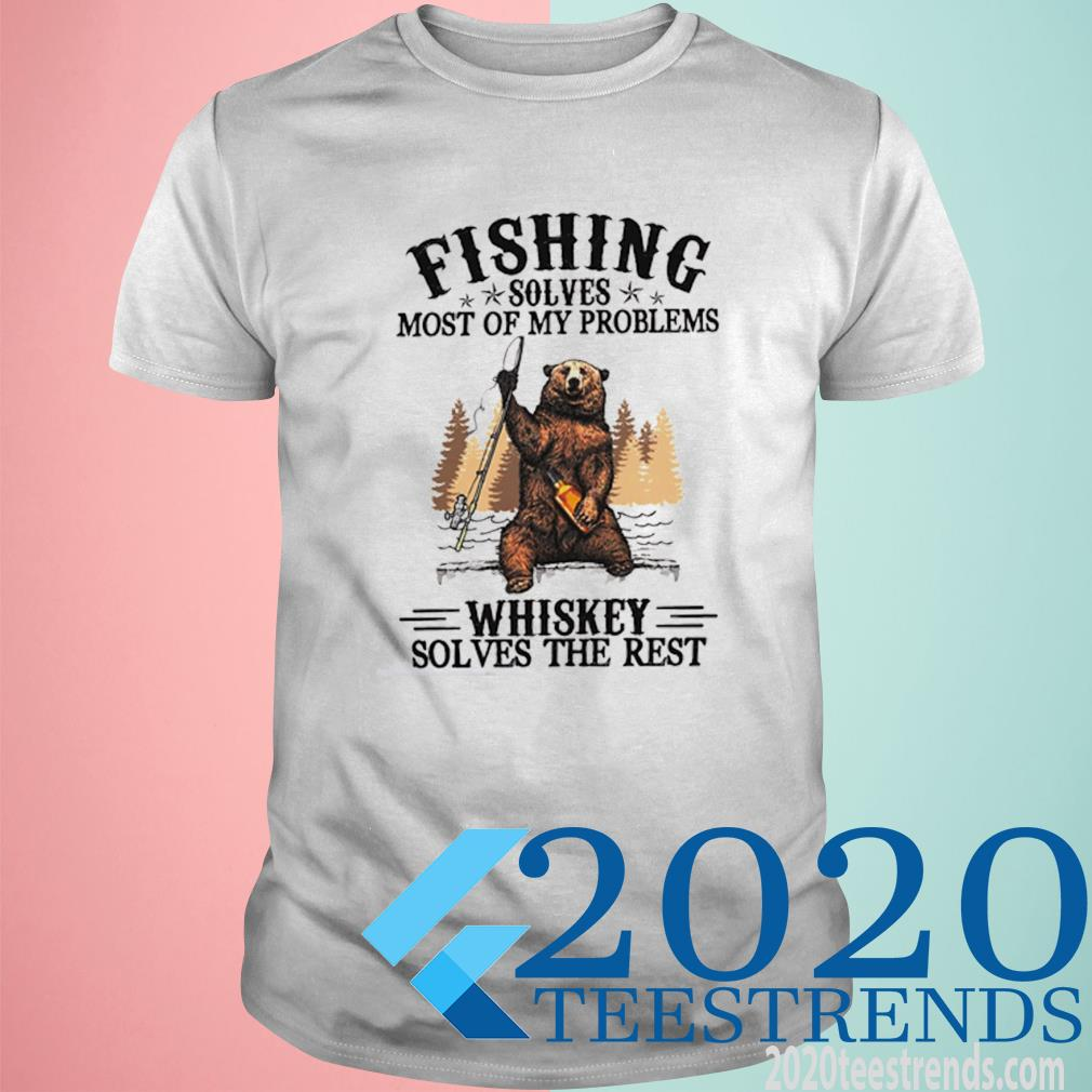 Bear Fishing Solves Most Of My Problems Whiskey Solves The Rest Shirt