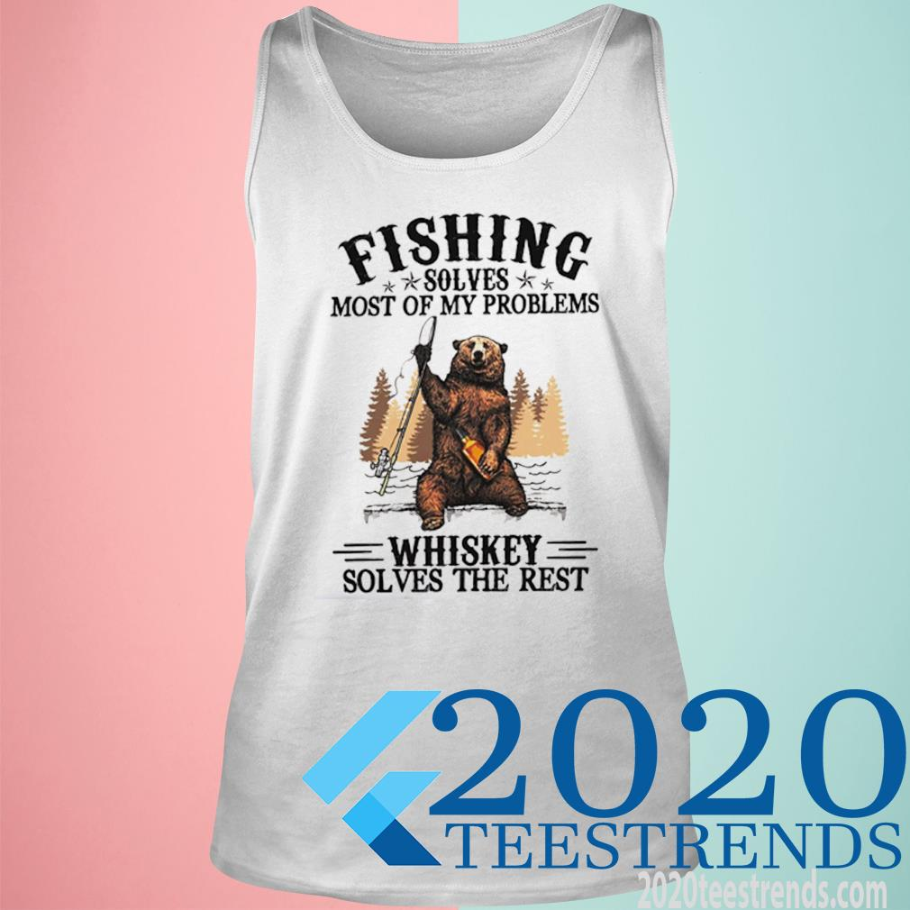 Bear Fishing Solves Most Of My Problems Whiskey Solves The Rest Shirt tank top