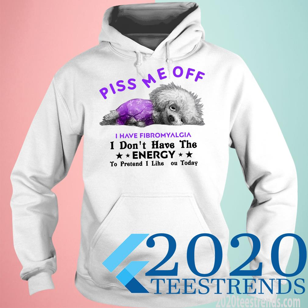 Dog Piss Me Off I Have Fibromyalgia I Don't Have The Energy Funny Shirt hoodie