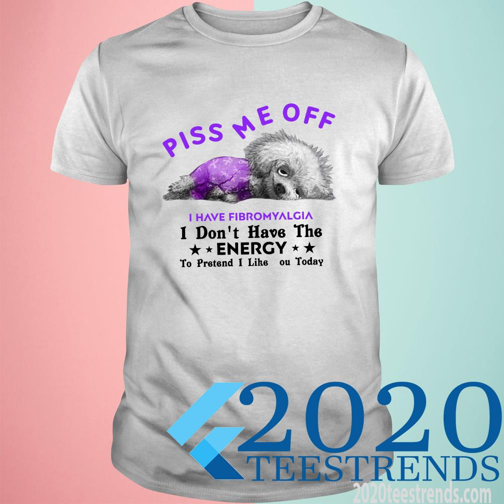 Dog Piss Me Off I Have Fibromyalgia I Don't Have The Energy Funny Shirt