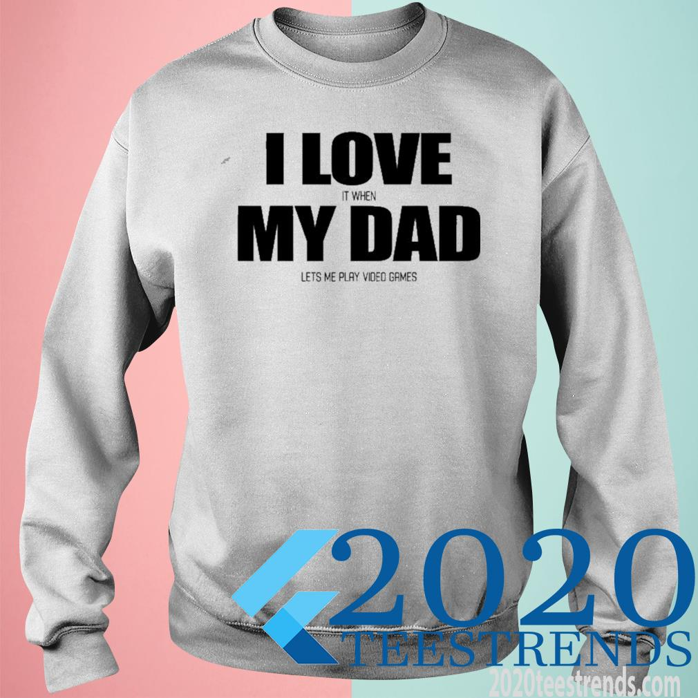 I Love It When My Dad Lets Me Play Video Games Shirt sweatshirt
