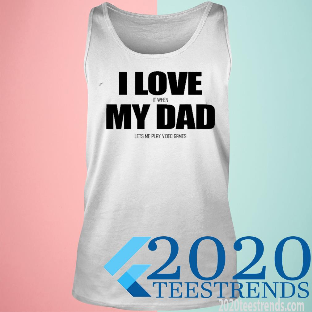 I Love It When My Dad Lets Me Play Video Games Shirt tank top