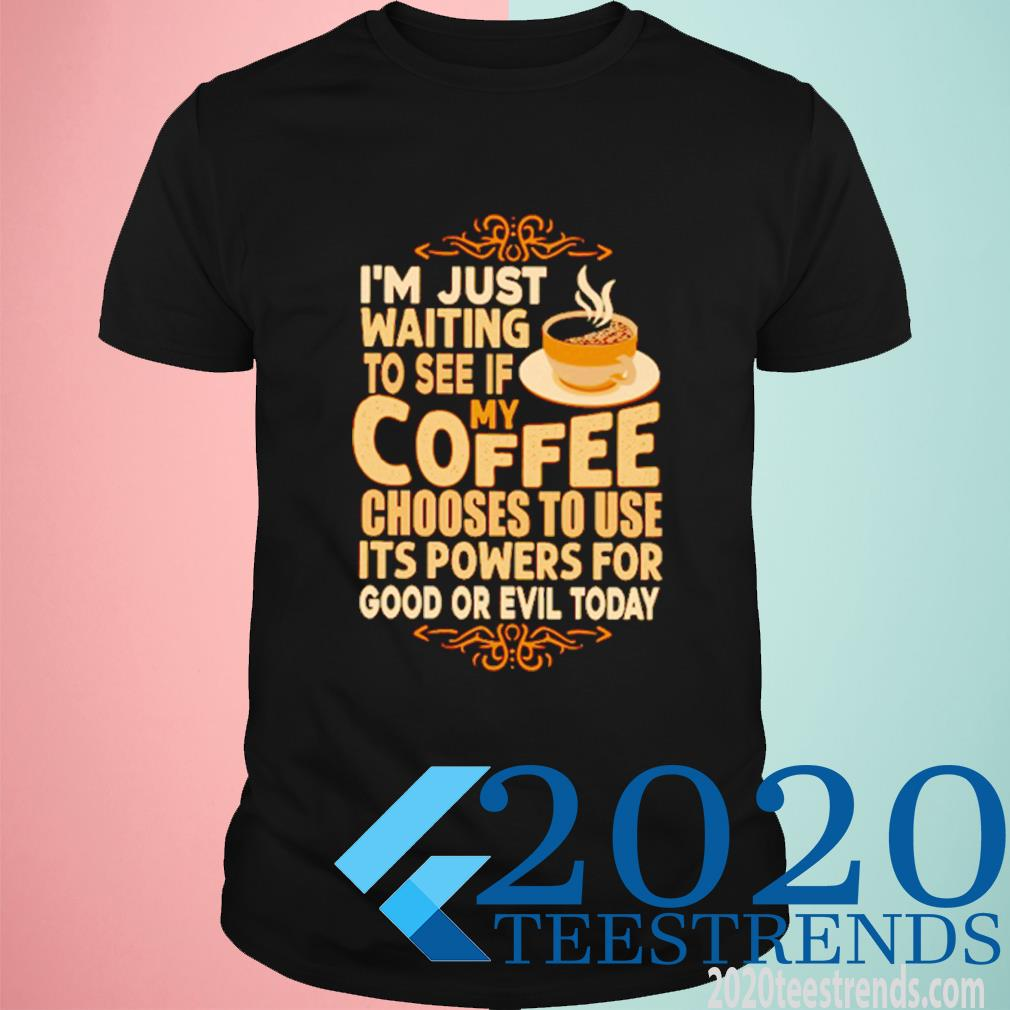 I'm Just Waiting To See If My Coffee Choose To Use It's Powers For Good Or Evil Today Shirt