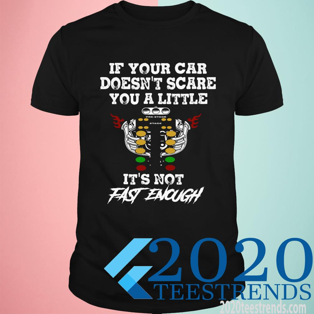 If Your Car Doesn't Scare You A Little It's Not Fast Enough Shirt