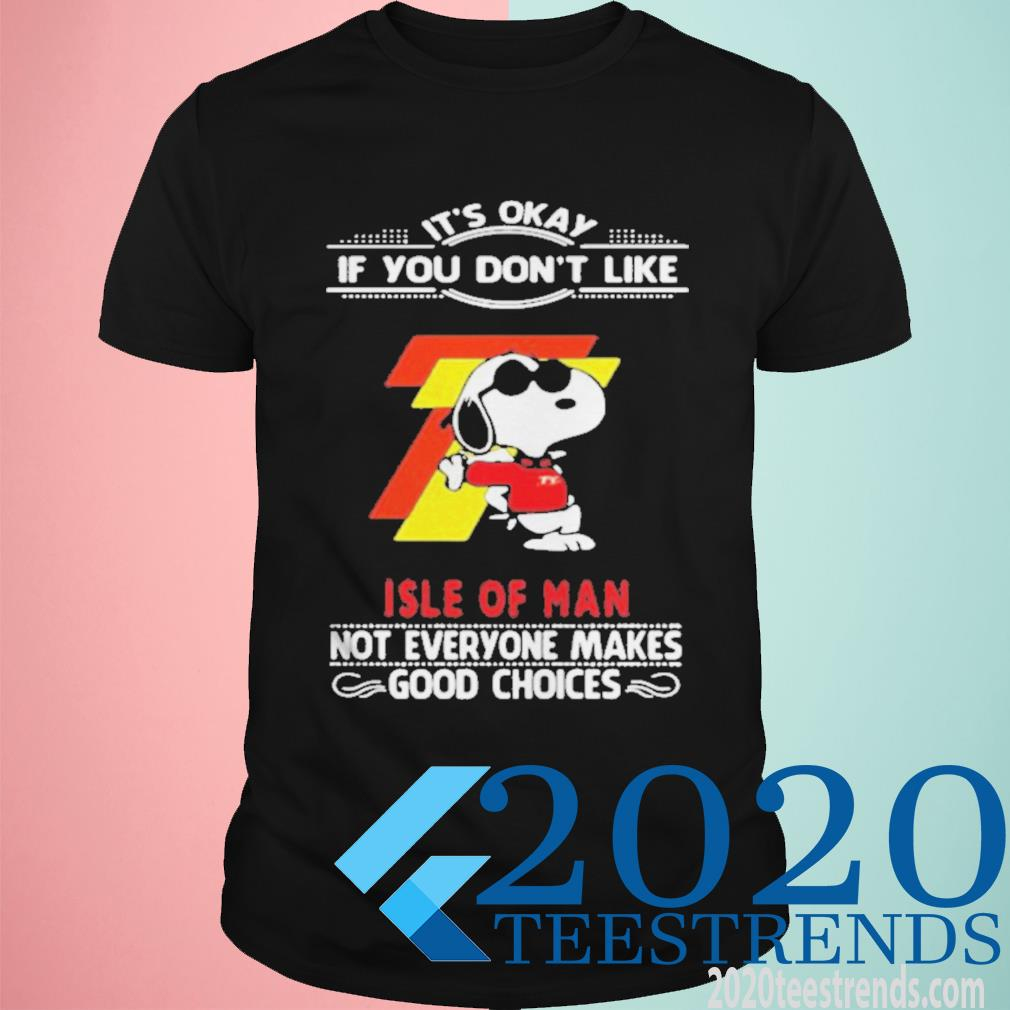 It's Okay If You Don't Like Isle Of Man Not Everyone Makes Good Choice Snoopy Funny Shirt