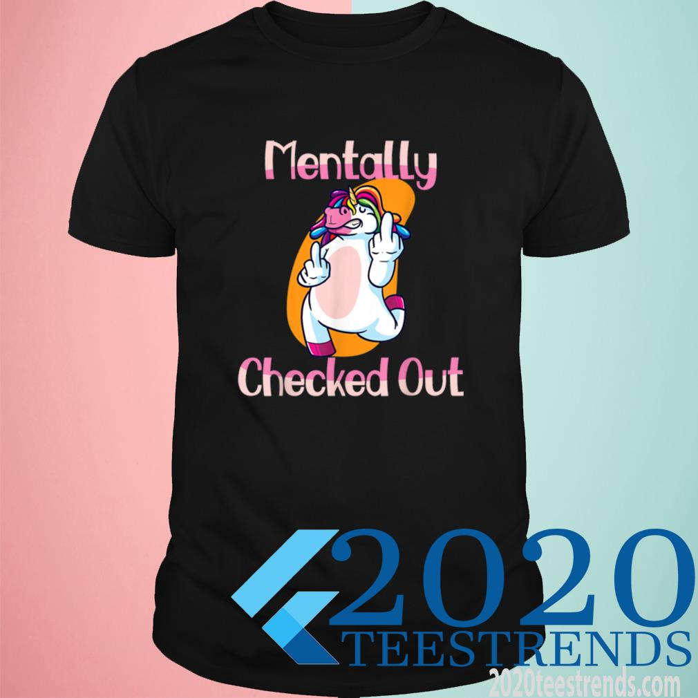 Mentally Checked Out For Women and Girls Funny Unicorn Shirt