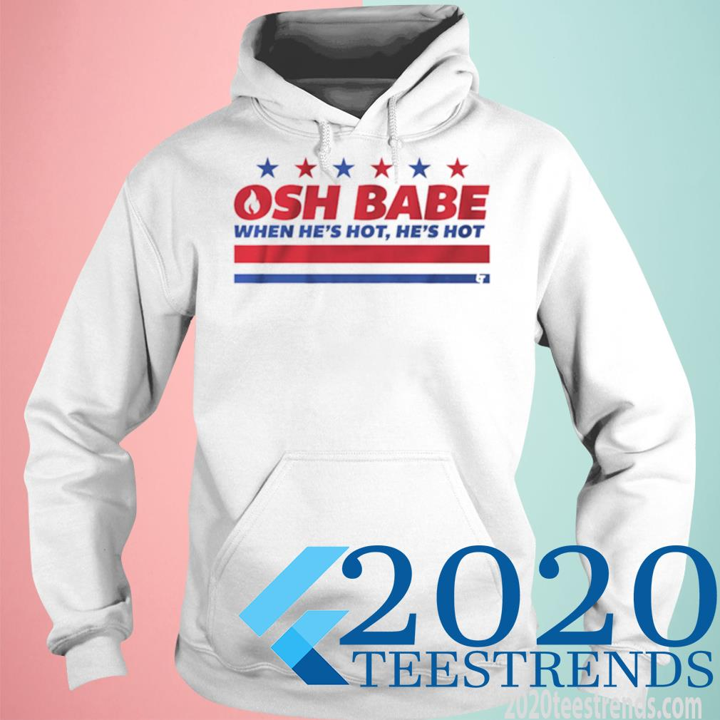 Osh Babe When Hes Hot Hes Hot Shirt hoodie