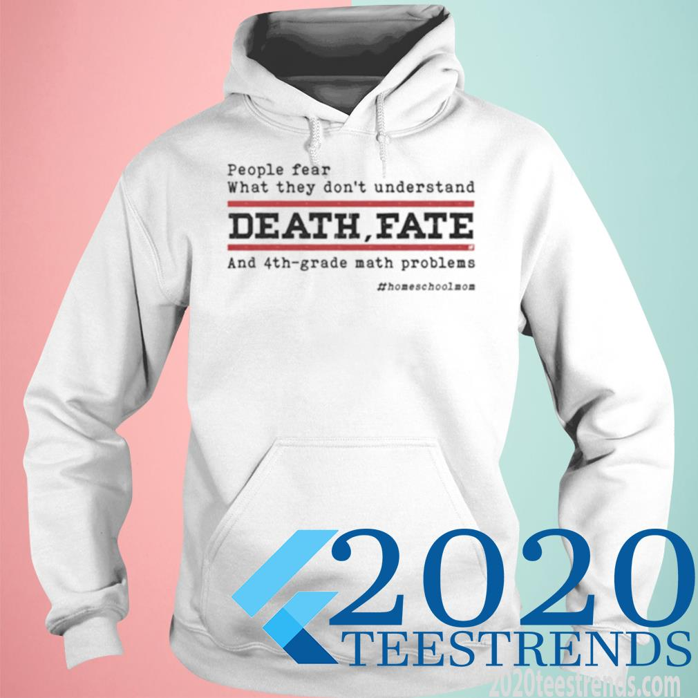 People Fear What They Don't Understand Death Fate And 4th Grade Math Problems Homeshcoolmom Shirt hoodie