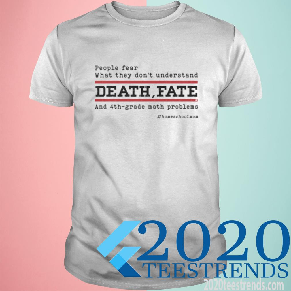 People Fear What They Don't Understand Death Fate And 4th Grade Math Problems Homeshcoolmom Shirt