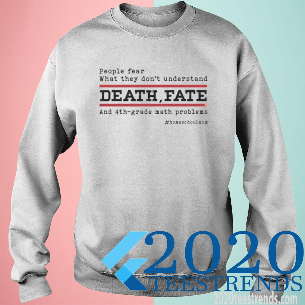 People Fear What They Don't Understand Death Fate And 4th Grade Math Problems Homeshcoolmom Shirt sweatshirt