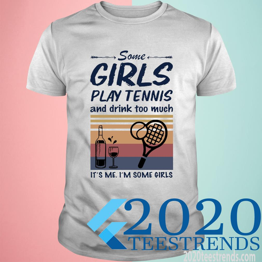 Some Girls Play Tennis And Drink Too Much It's Me I'm Some Girls Vintage Funny Shirt