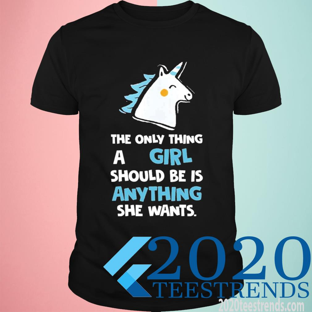 The Only Thing A Girl Should Be Is Anything She Wants Funny Shirt