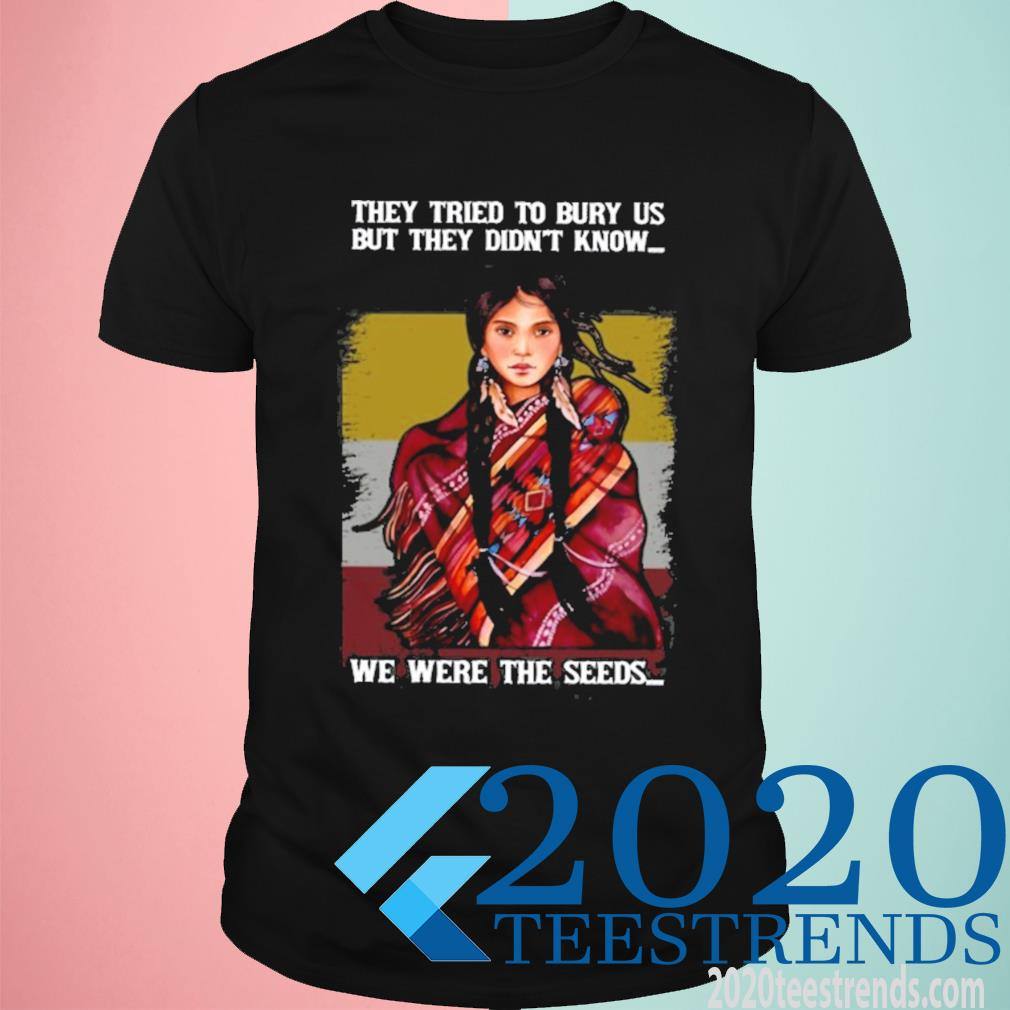 They Tried To Bury Us But They Didn't Know We Were The Seeds Native American Women Shirt