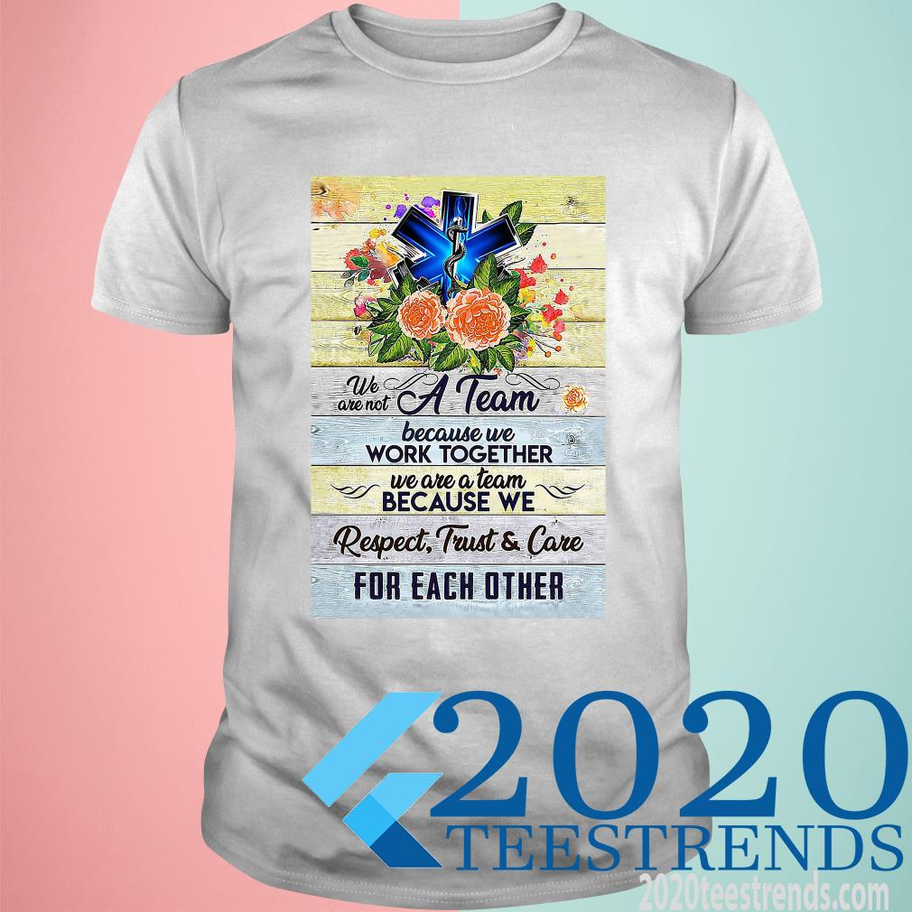 We Are Not A Team Because We Work Together We Are A Team Because We Respect Trust And Care Funny Shirt