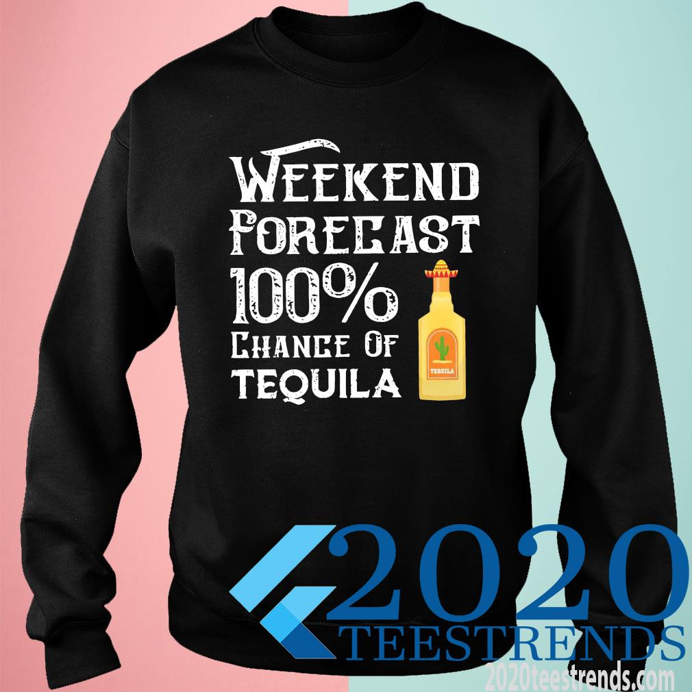 Weekend Forecast 100 Chance Of Tequila Shirt sweatshirt