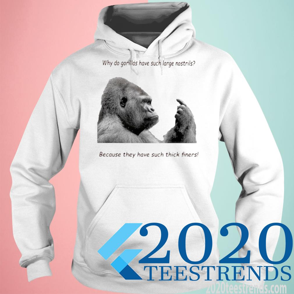 Why Do Gorilla Have Such Big Nostrils Because They Have Such Thick Fingers Shirt hoodie