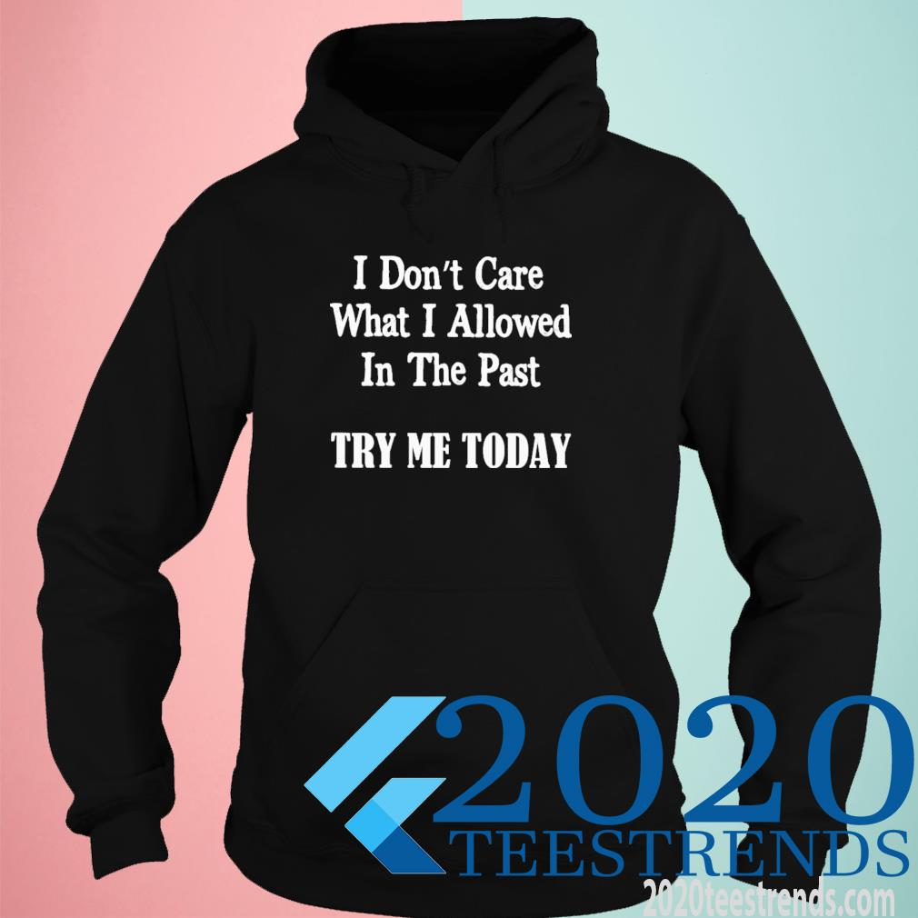 I Don't Care What I Allowed In The Past Try Me Today Shirt hoodie