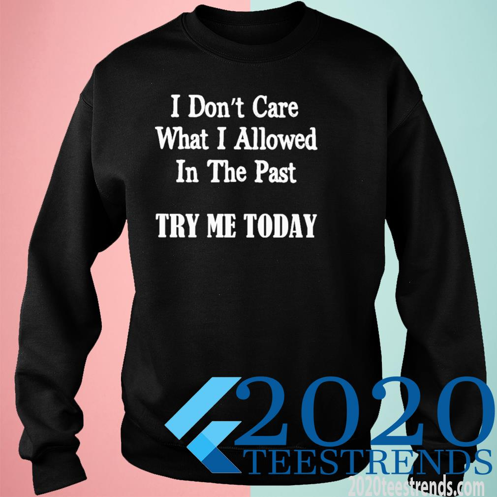 I Don't Care What I Allowed In The Past Try Me Today Shirt sweatshirt