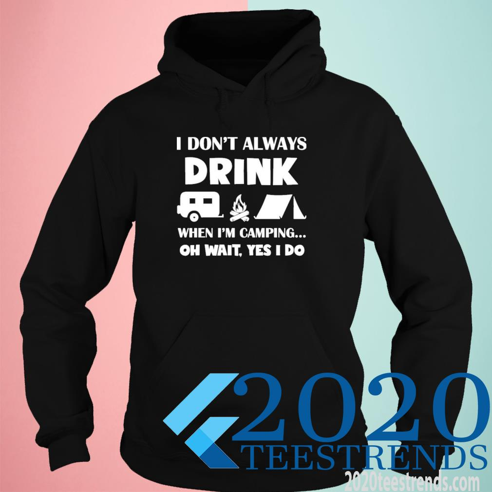 I Don't Always Drink When I'm Camping Oh Wait Yes I Do Shirt hoodie
