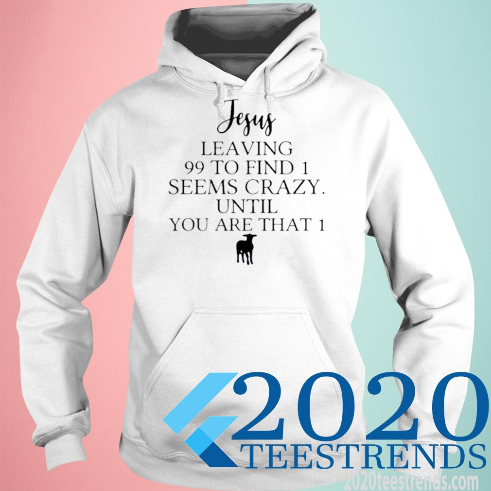 Jesus Leaving 99 To Find 1 Seems Crazy Until You Are That 1 Shirt hoodie