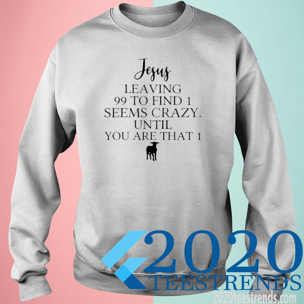 Jesus Leaving 99 To Find 1 Seems Crazy Until You Are That 1 Shirt sweatshirt