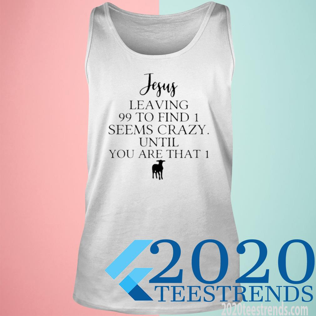 Jesus Leaving 99 To Find 1 Seems Crazy Until You Are That 1 Shirt tank top