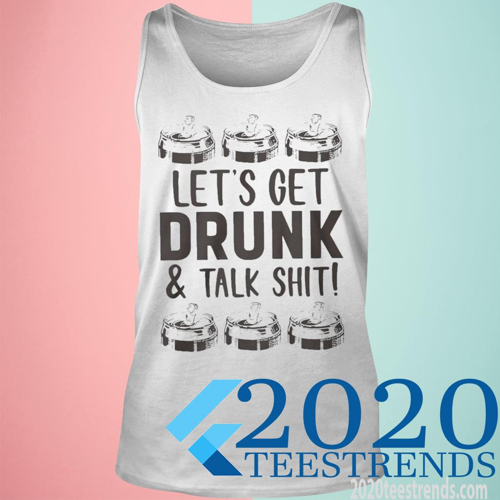 Lets Get Drunk And Talk Shit Shirt tank top