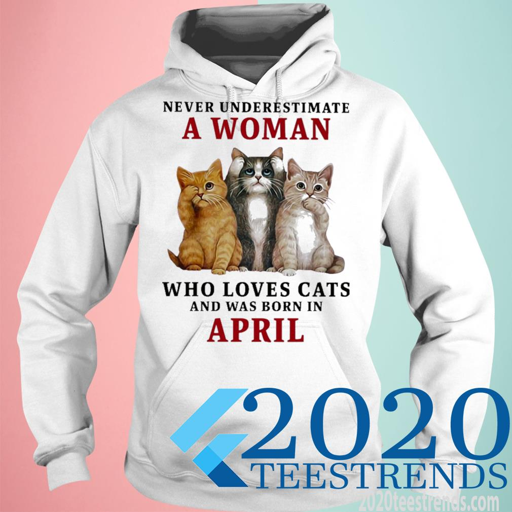 Never Underestimate A Woman Loves Cats And Was Born In April Shirt hoodie