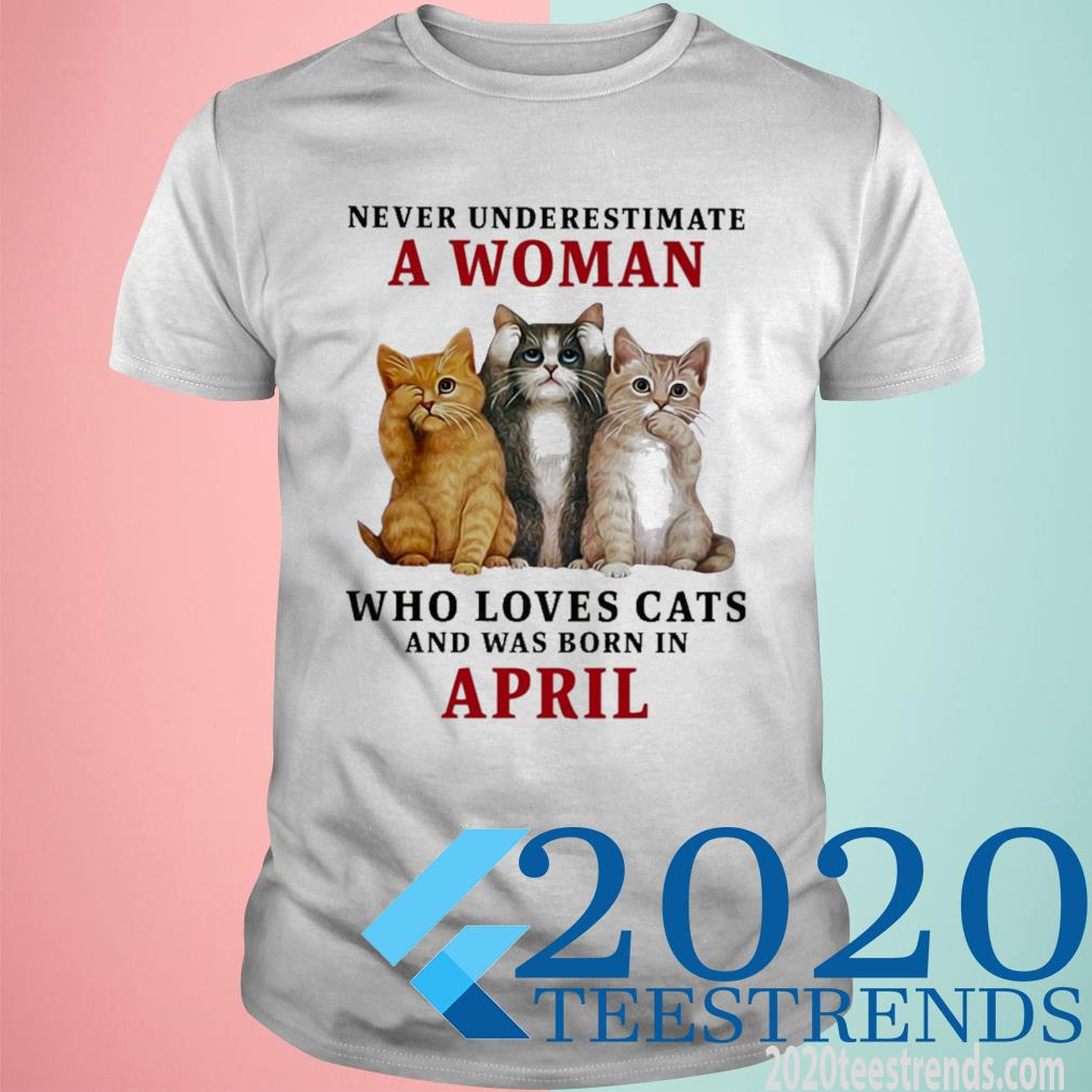 Never Underestimate A Woman Loves Cats And Was Born In April Shirt