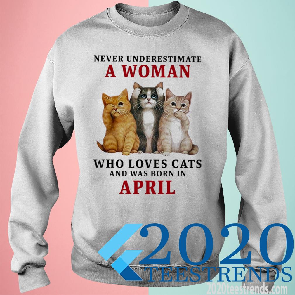 Never Underestimate A Woman Loves Cats And Was Born In April Shirt sweatshirt