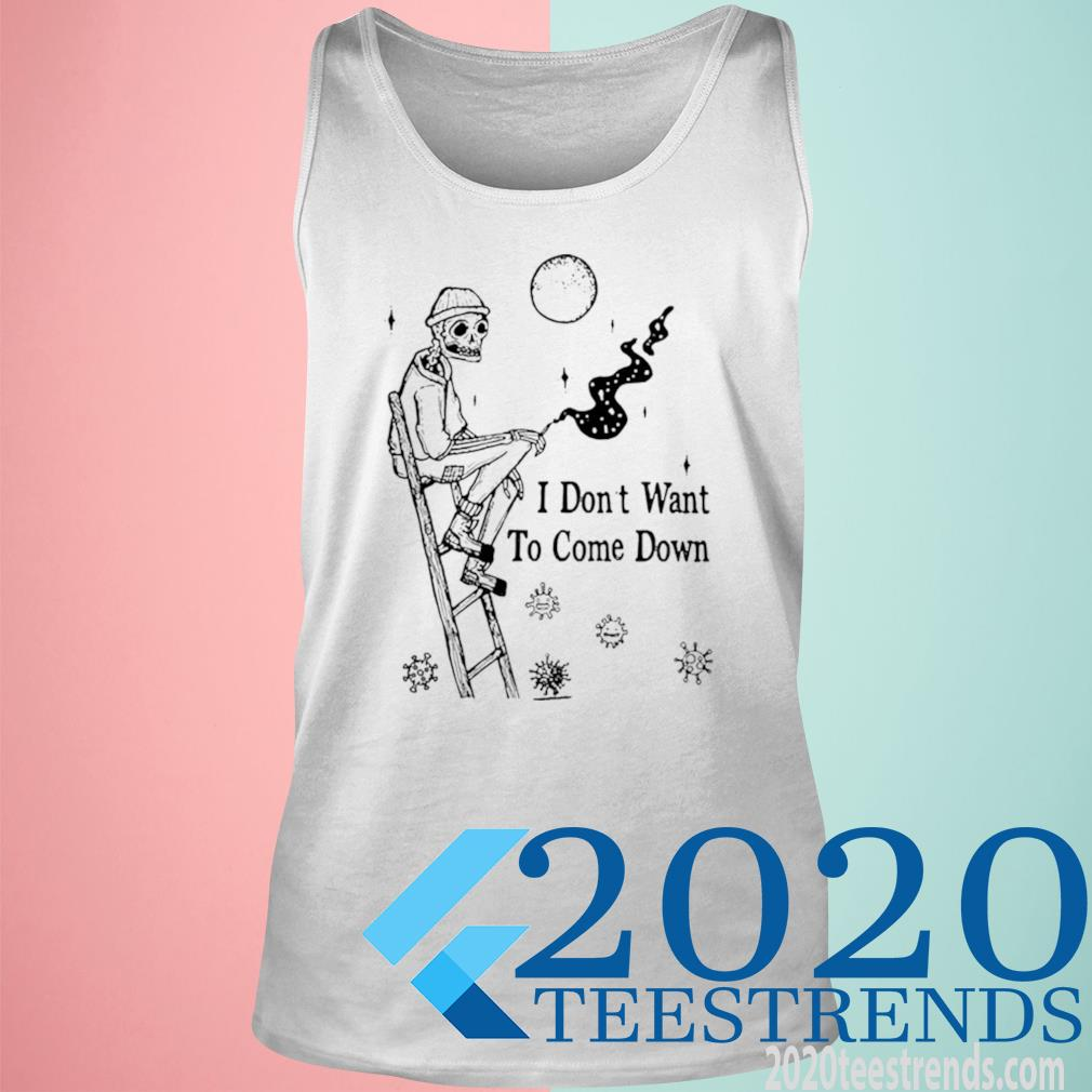 Skeleton I Don't Want To Come Down Shirt tank top