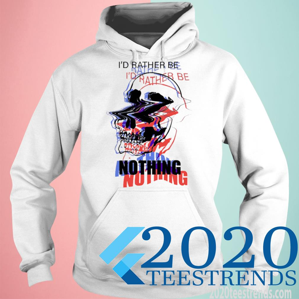 Skull I'd Rather Be Nothing Shirt hoodie