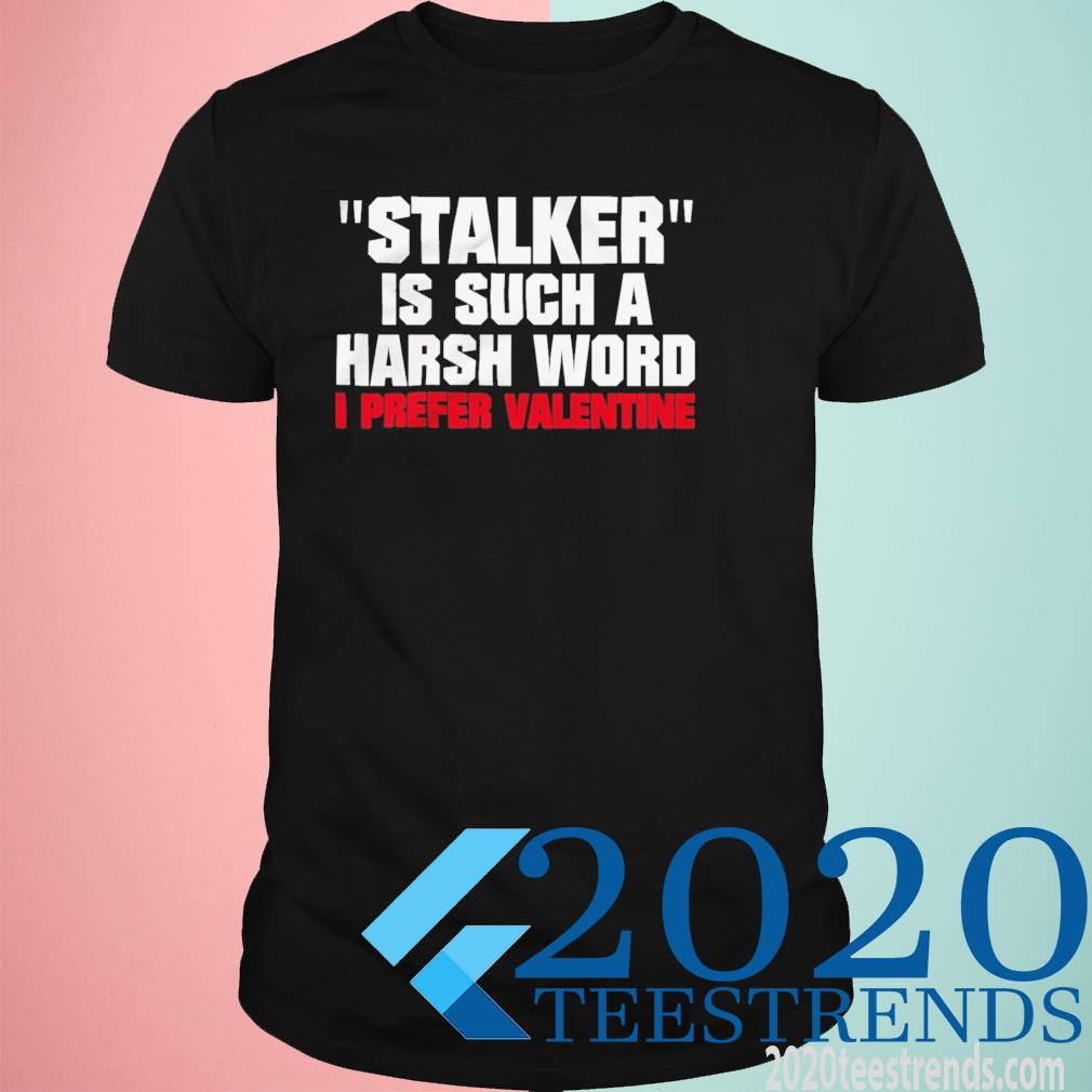 Stalkier Is Such A Harsh Word I Prefer Valentine Funny Shirt
