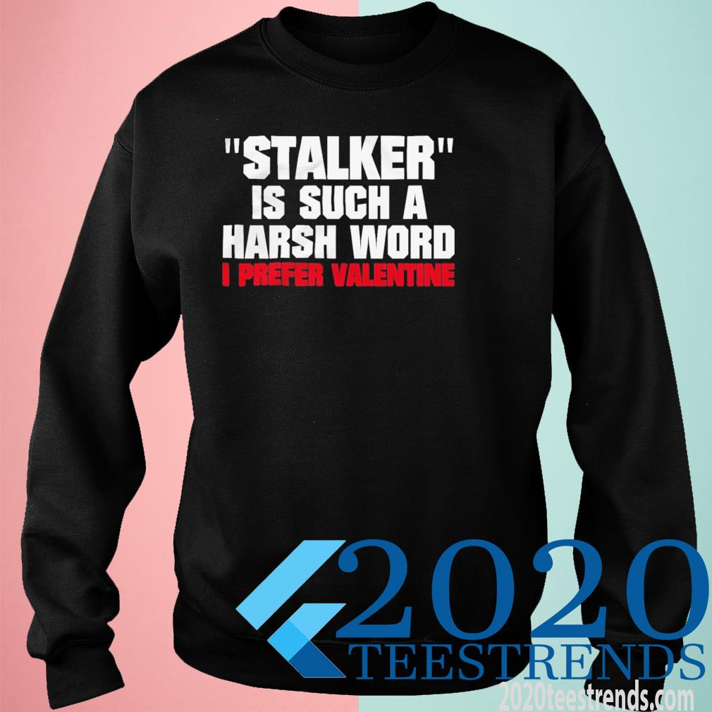 Stalkier Is Such A Harsh Word I Prefer Valentine Funny Shirt sweatshirt