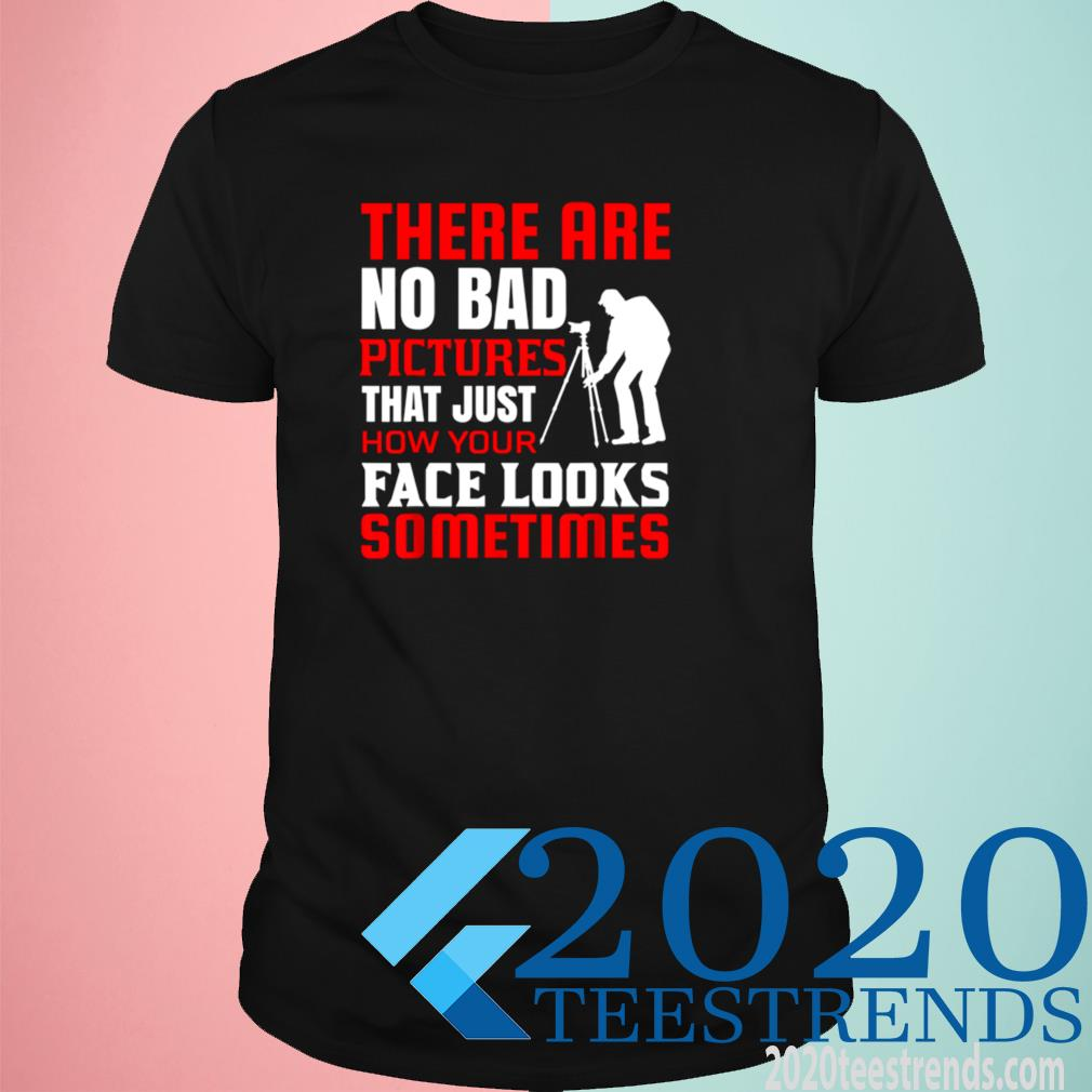 There Are No Bad Pictures That Just How You Look Shirt