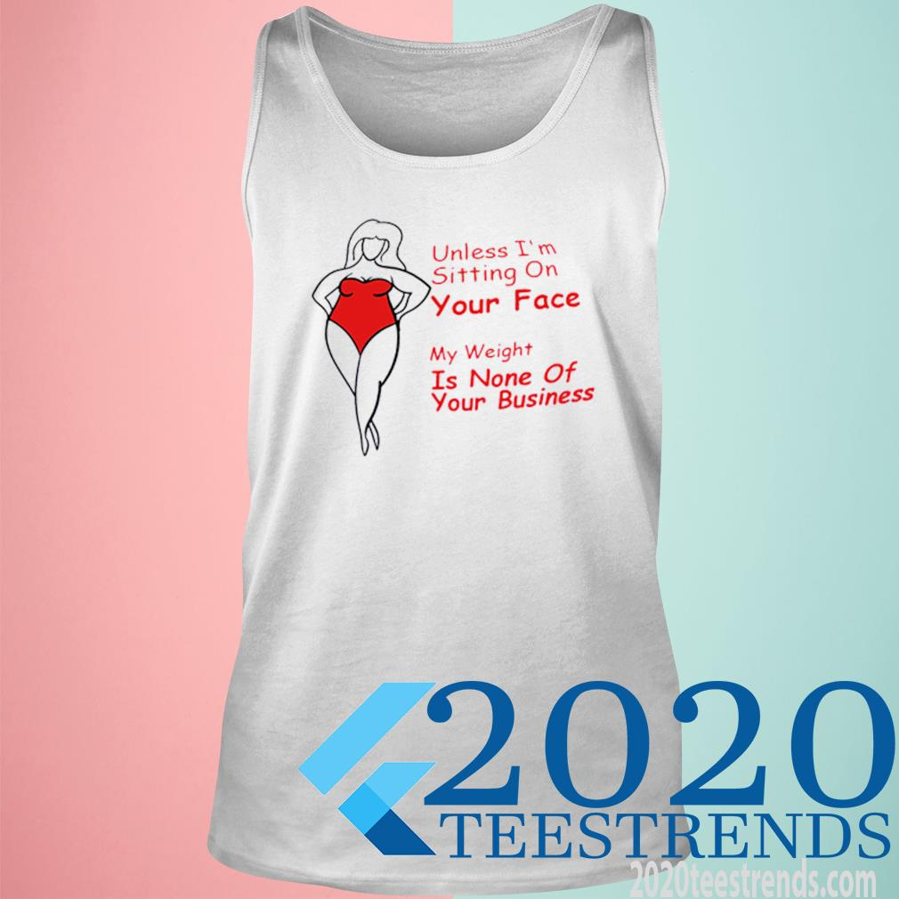 Unless I'm Sitting On Your Face My Weight Is None Of Your Business Shirt tank top