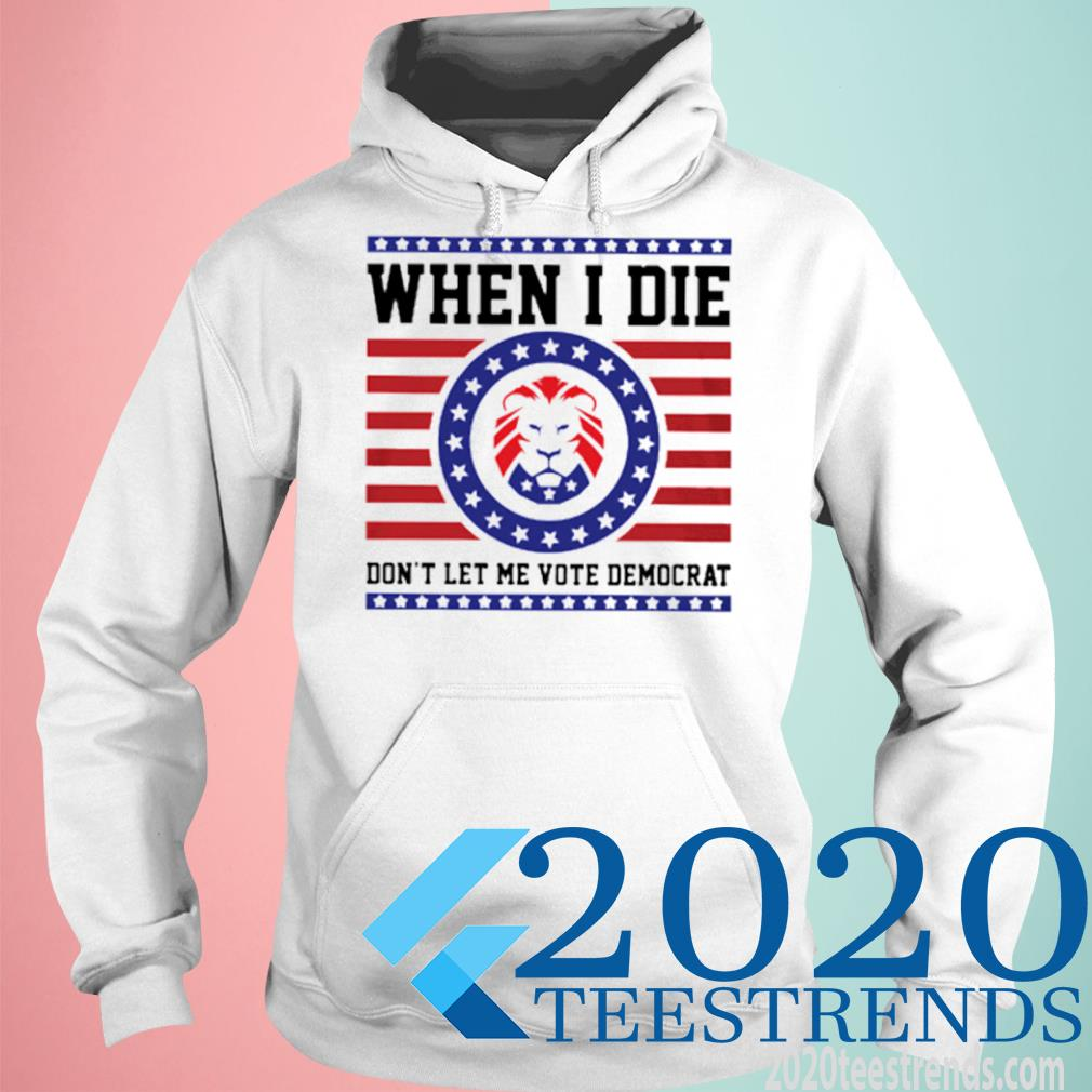 When I Die Don't Let Me Vote Domocrat Shirt hoodie