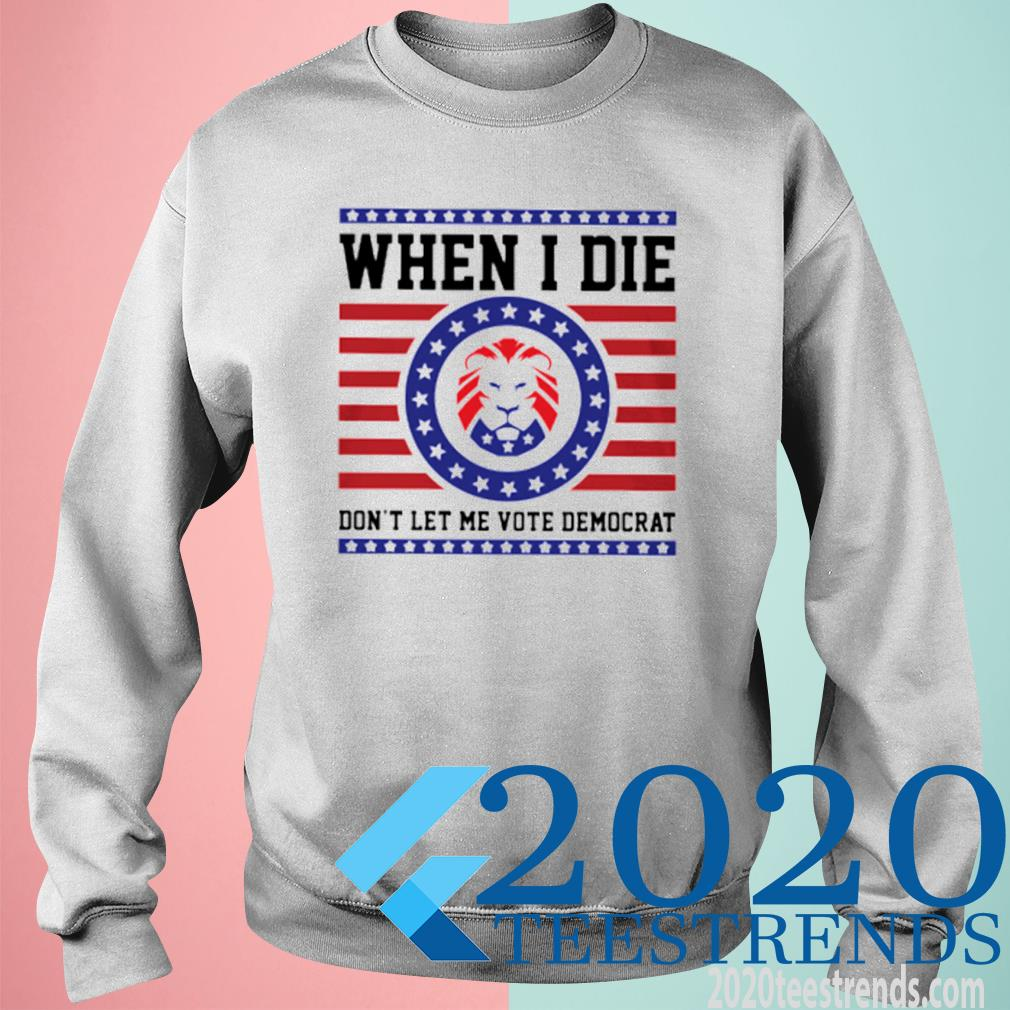 When I Die Don't Let Me Vote Domocrat Shirt sweatshirt