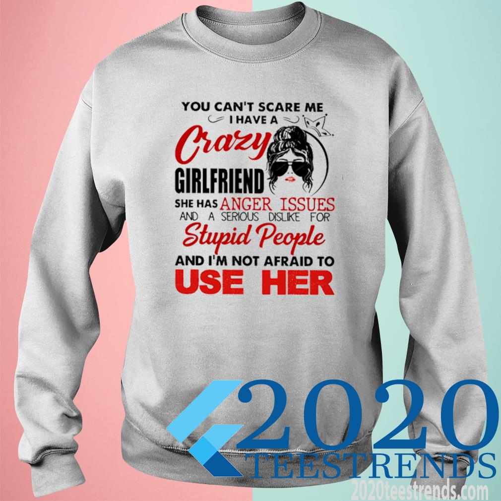 You Can't Scare Me I Have A Crazy Girlfriend She Has Anger Issues And A Serious Dislike For Stupid People Shirt sweatshirt