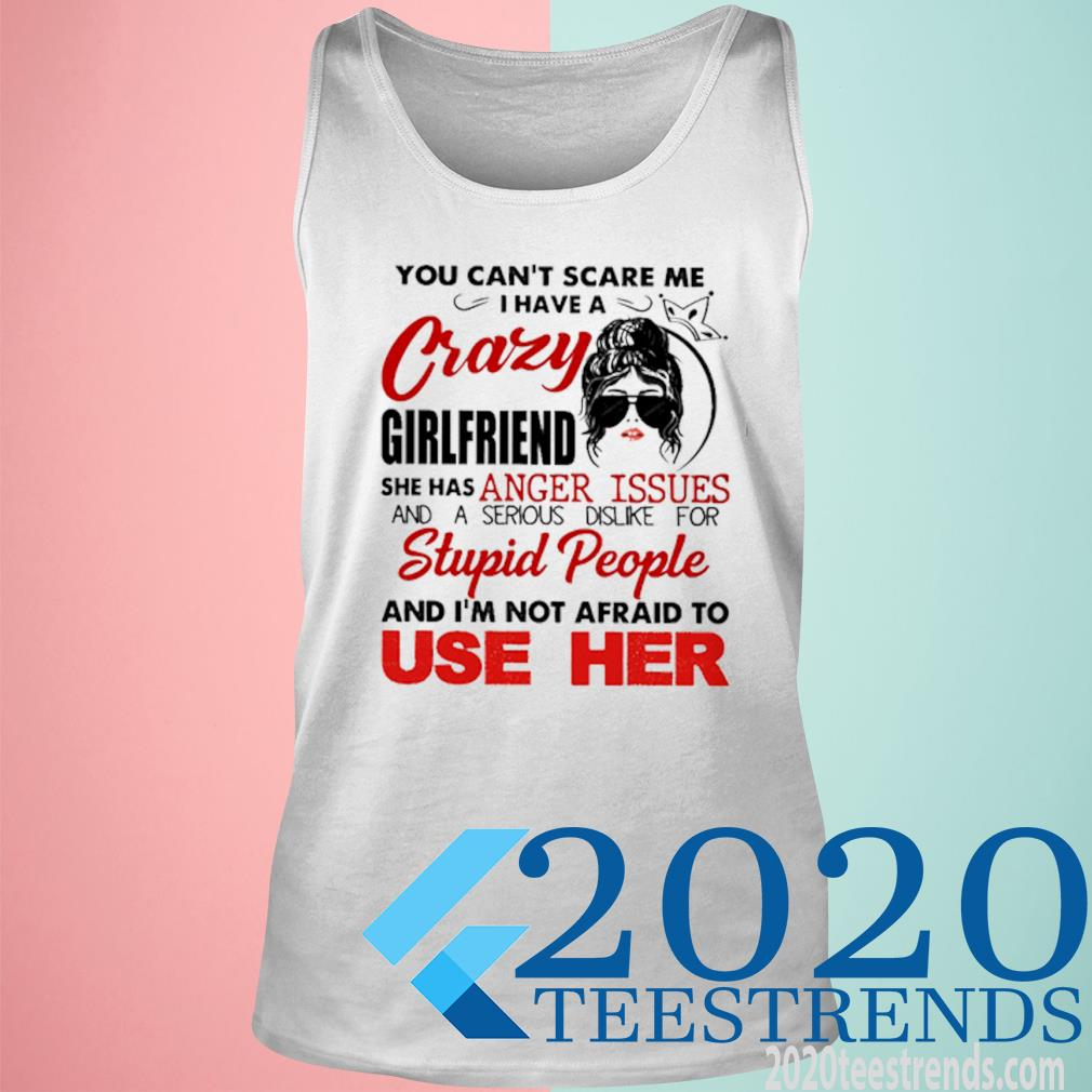 You Can't Scare Me I Have A Crazy Girlfriend She Has Anger Issues And A Serious Dislike For Stupid People Shirt tank top