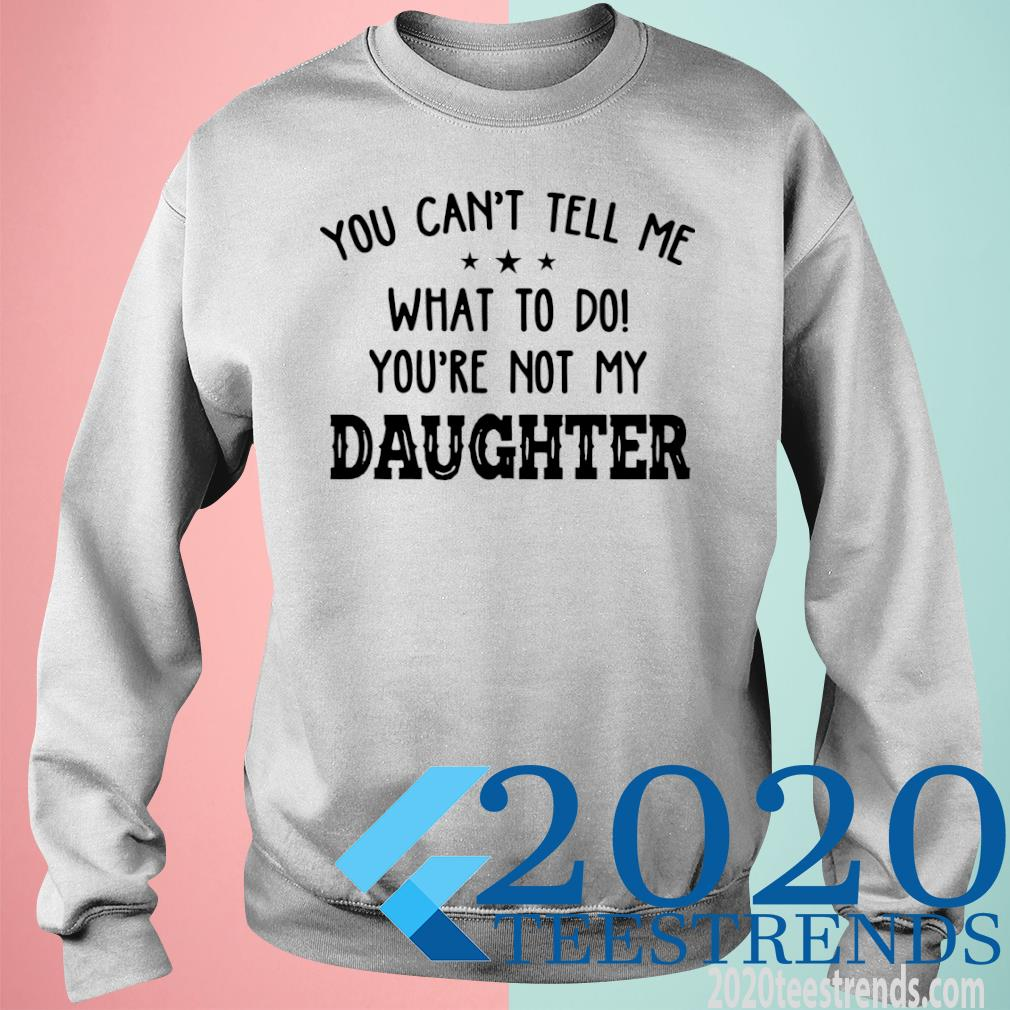 You Can't Tell Me What To Do Youre Not My Daughter Shirt sweatshirt